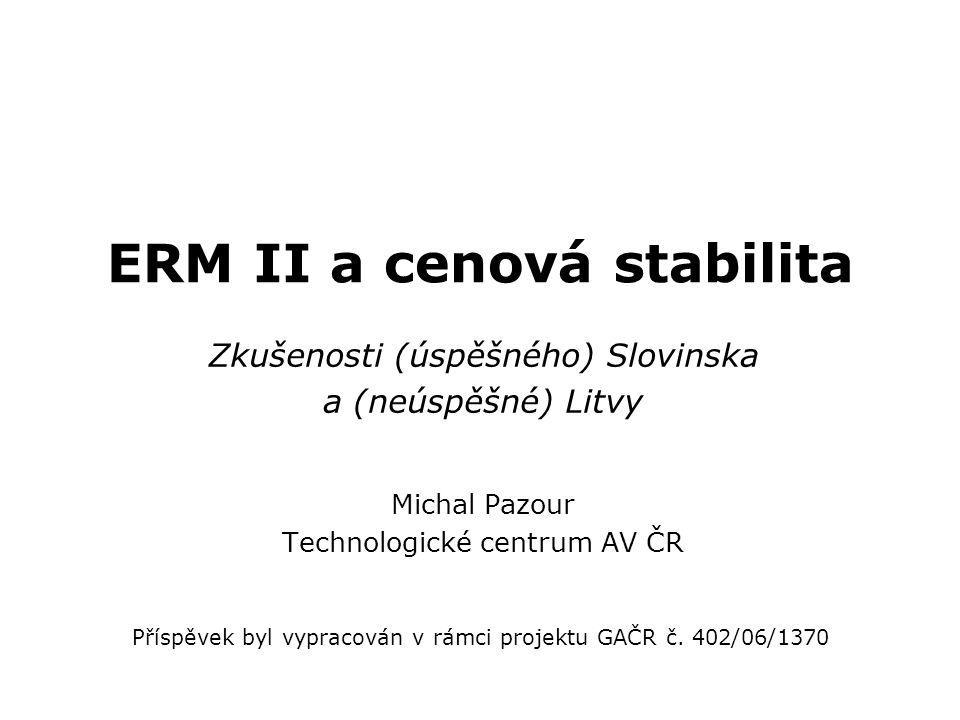 ERM II a cenová stabilita Zkušenosti (úspěšného) Slovinska a (neúspěšné) Litvy Michal Pazour Technologické centrum AV ČR Příspěvek byl vypracován v rámci projektu GAČR č.