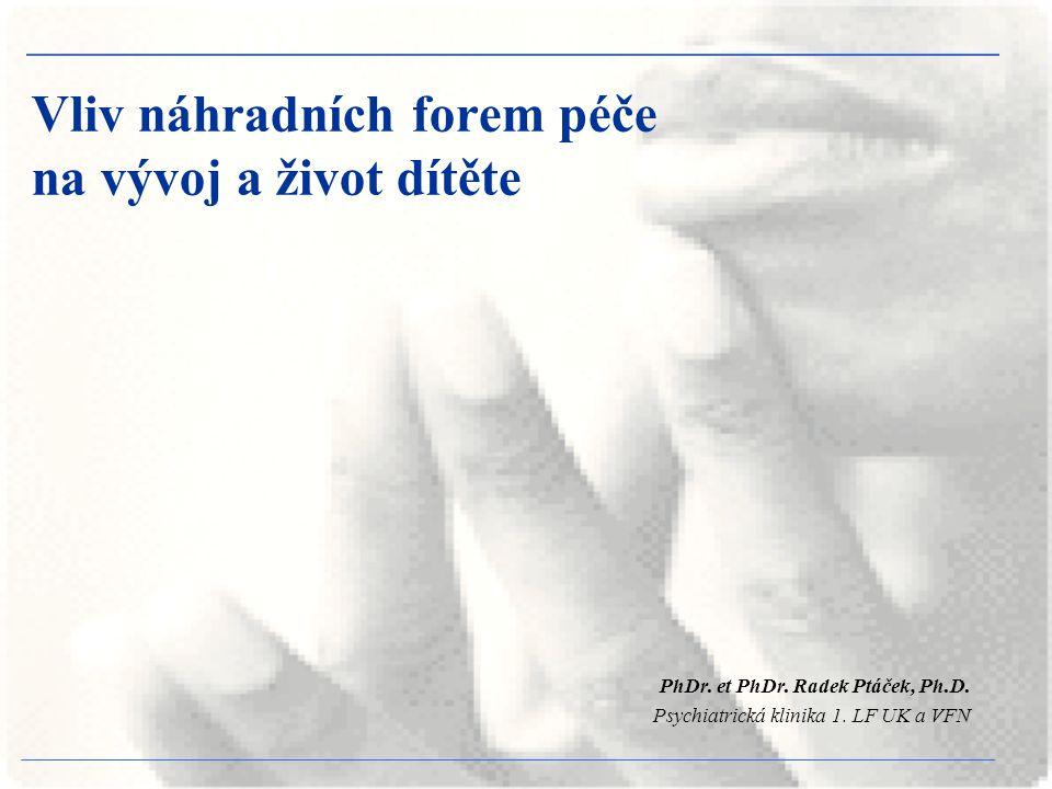 Vliv náhradních forem péče na vývoj a život dítěte PhDr. et PhDr. Radek Ptáček, Ph.D. Psychiatrická klinika 1. LF UK a VFN