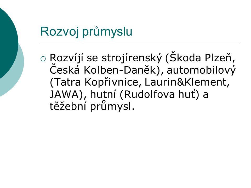 Rozvoj průmyslu  Rozvíjí se strojírenský (Škoda Plzeň, Česká Kolben-Daněk), automobilový (Tatra Kopřivnice, Laurin&Klement, JAWA), hutní (Rudolfova h