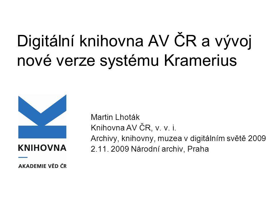 Digitální knihovna AV ČR a vývoj nové verze systému Kramerius Martin Lhoták Knihovna AV ČR, v. v. i. Archivy, knihovny, muzea v digitálním světě 2009