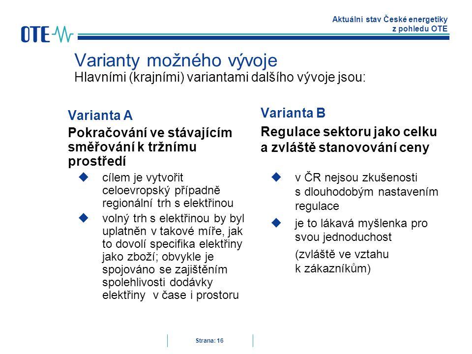 Aktuální stav České energetiky z pohledu OTE Strana: 16 Varianty možného vývoje Hlavními (krajními) variantami dalšího vývoje jsou: Varianta A Pokračování ve stávajícím směřování k tržnímu prostředí  cílem je vytvořit celoevropský případně regionální trh s elektřinou  volný trh s elektřinou by byl uplatněn v takové míře, jak to dovolí specifika elektřiny jako zboží; obvykle je spojováno se zajištěním spolehlivosti dodávky elektřiny v čase i prostoru Varianta B Regulace sektoru jako celku a zvláště stanovování ceny  v ČR nejsou zkušenosti s dlouhodobým nastavením regulace  je to lákavá myšlenka pro svou jednoduchost (zvláště ve vztahu k zákazníkům)