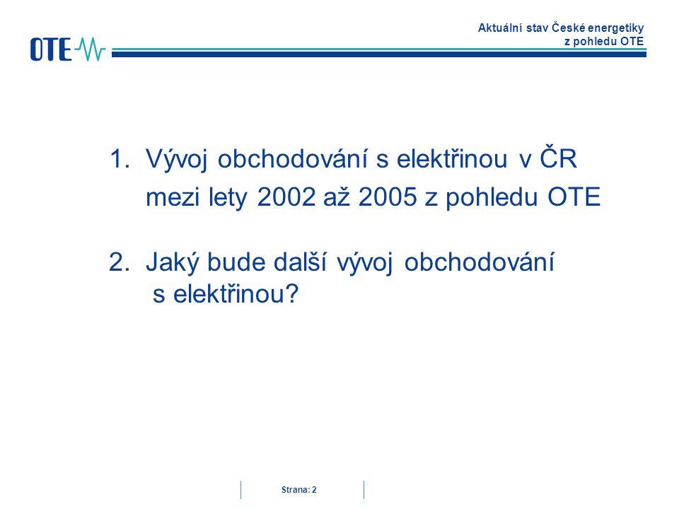 Aktuální stav České energetiky z pohledu OTE Strana: 2 1.Vývoj obchodování s elektřinou v ČR mezi lety 2002 až 2005 z pohledu OTE 2.Jaký bude další vývoj obchodování s elektřinou?