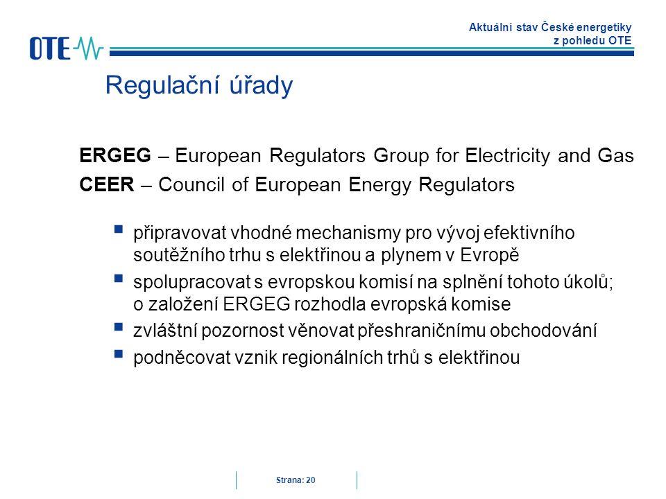 Aktuální stav České energetiky z pohledu OTE Strana: 20 Regulační úřady ERGEG – European Regulators Group for Electricity and Gas CEER – Council of European Energy Regulators  připravovat vhodné mechanismy pro vývoj efektivního soutěžního trhu s elektřinou a plynem v Evropě  spolupracovat s evropskou komisí na splnění tohoto úkolů; o založení ERGEG rozhodla evropská komise  zvláštní pozornost věnovat přeshraničnímu obchodování  podněcovat vznik regionálních trhů s elektřinou