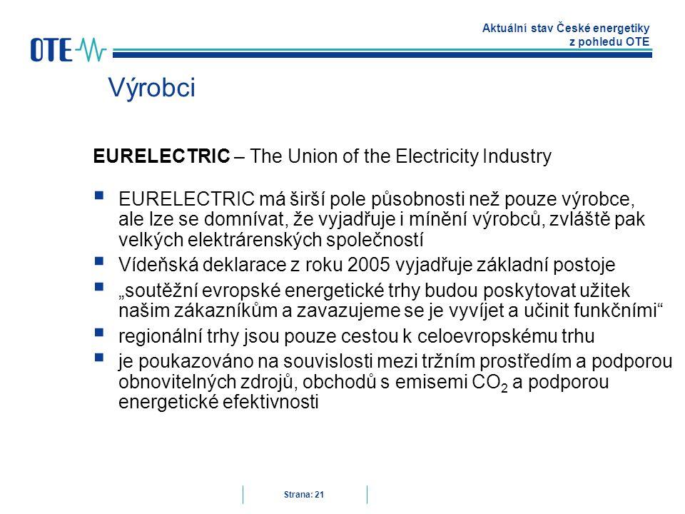 """Aktuální stav České energetiky z pohledu OTE Strana: 21 Výrobci EURELECTRIC – The Union of the Electricity Industry  EURELECTRIC má širší pole působnosti než pouze výrobce, ale lze se domnívat, že vyjadřuje i mínění výrobců, zvláště pak velkých elektrárenských společností  Vídeňská deklarace z roku 2005 vyjadřuje základní postoje  """"soutěžní evropské energetické trhy budou poskytovat užitek našim zákazníkům a zavazujeme se je vyvíjet a učinit funkčními  regionální trhy jsou pouze cestou k celoevropskému trhu  je poukazováno na souvislosti mezi tržním prostředím a podporou obnovitelných zdrojů, obchodů s emisemi CO 2 a podporou energetické efektivnosti"""