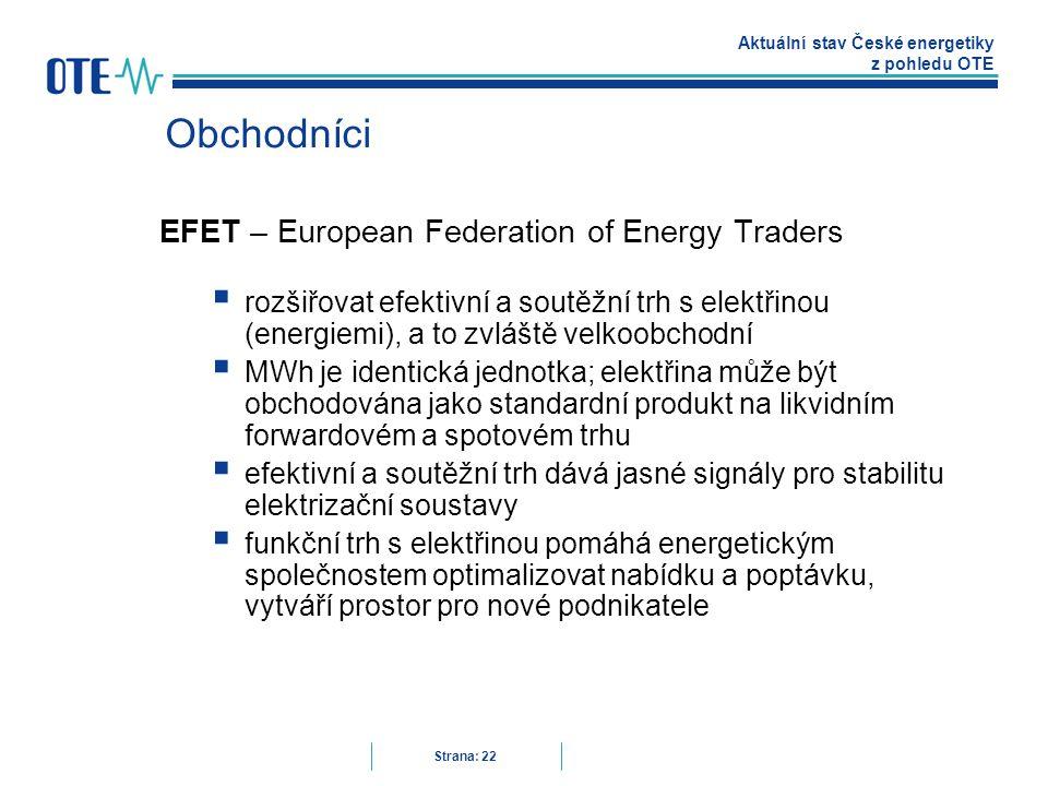 Aktuální stav České energetiky z pohledu OTE Strana: 22 Obchodníci EFET – European Federation of Energy Traders  rozšiřovat efektivní a soutěžní trh s elektřinou (energiemi), a to zvláště velkoobchodní  MWh je identická jednotka; elektřina může být obchodována jako standardní produkt na likvidním forwardovém a spotovém trhu  efektivní a soutěžní trh dává jasné signály pro stabilitu elektrizační soustavy  funkční trh s elektřinou pomáhá energetickým společnostem optimalizovat nabídku a poptávku, vytváří prostor pro nové podnikatele
