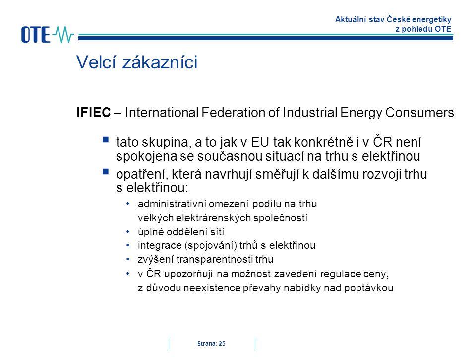 Aktuální stav České energetiky z pohledu OTE Strana: 25 Velcí zákazníci IFIEC – International Federation of Industrial Energy Consumers  tato skupina, a to jak v EU tak konkrétně i v ČR není spokojena se současnou situací na trhu s elektřinou  opatření, která navrhují směřují k dalšímu rozvoji trhu s elektřinou: administrativní omezení podílu na trhu velkých elektrárenských společností úplné oddělení sítí integrace (spojování) trhů s elektřinou zvýšení transparentnosti trhu v ČR upozorňují na možnost zavedení regulace ceny, z důvodu neexistence převahy nabídky nad poptávkou