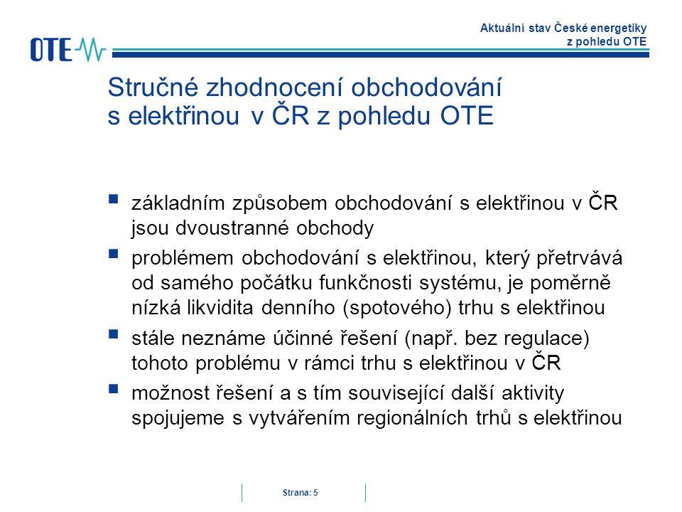 Aktuální stav České energetiky z pohledu OTE Strana: 5 Stručné zhodnocení obchodování s elektřinou v ČR z pohledu OTE  základním způsobem obchodování s elektřinou v ČR jsou dvoustranné obchody  problémem obchodování s elektřinou, který přetrvává od samého počátku funkčnosti systému, je poměrně nízká likvidita denního (spotového) trhu s elektřinou  stále neznáme účinné řešení (např.