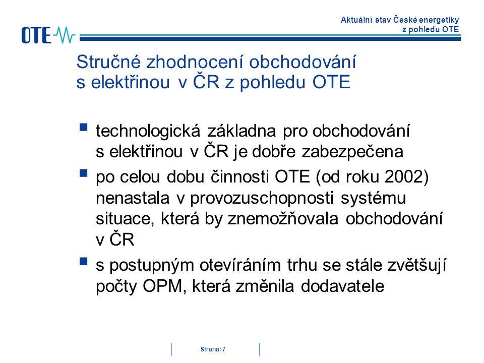 Aktuální stav České energetiky z pohledu OTE Strana: 7 Stručné zhodnocení obchodování s elektřinou v ČR z pohledu OTE  technologická základna pro obchodování s elektřinou v ČR je dobře zabezpečena  po celou dobu činnosti OTE (od roku 2002) nenastala v provozuschopnosti systému situace, která by znemožňovala obchodování v ČR  s postupným otevíráním trhu se stále zvětšují počty OPM, která změnila dodavatele