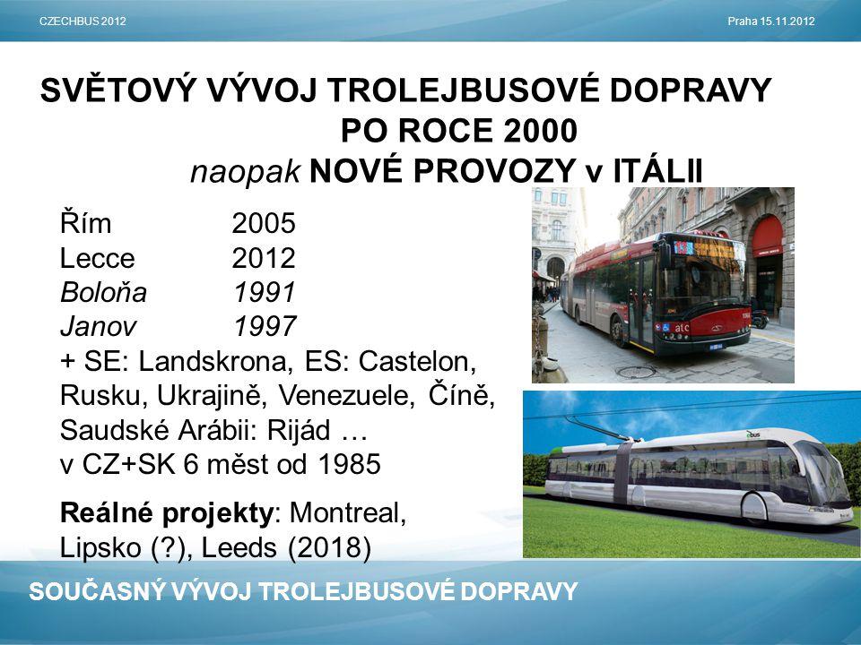 SOUČASNÝ VÝVOJ TROLEJBUSOVÉ DOPRAVY SVĚTOVÝ VÝVOJ TROLEJBUSOVÉ DOPRAVY PO ROCE 2000 naopak NOVÉ PROVOZY v ITÁLII CZECHBUS 2012Praha 15.11.2012 Řím2005 Lecce2012 Boloňa1991 Janov1997 + SE: Landskrona, ES: Castelon, Rusku, Ukrajině, Venezuele, Číně, Saudské Arábii: Rijád … v CZ+SK 6 měst od 1985 Reálné projekty: Montreal, Lipsko ( ), Leeds (2018)