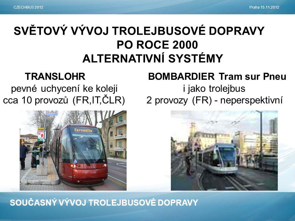 SOUČASNÝ VÝVOJ TROLEJBUSOVÉ DOPRAVY SVĚTOVÝ VÝVOJ TROLEJBUSOVÉ DOPRAVY PO ROCE 2000 ALTERNATIVNÍ SYSTÉMY CZECHBUS 2012Praha 15.11.2012 TRANSLOHR BOMBARDIER Tram sur Pneu pevné uchycení ke koleji i jako trolejbus cca 10 provozů (FR,IT,ČLR) 2 provozy (FR) - neperspektivní