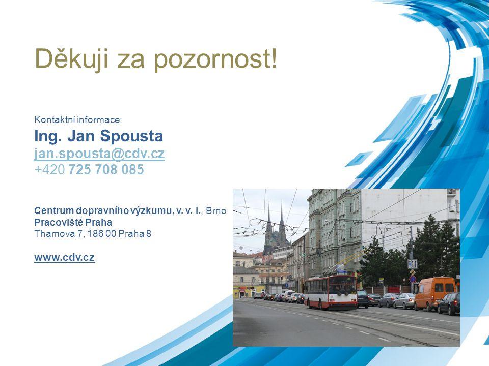 Děkuji za pozornost! Kontaktní informace: Ing. Jan Spousta jan.spousta@cdv.cz +420 725 708 085 Centrum dopravního výzkumu, v. v. i., Brno Pracoviště P