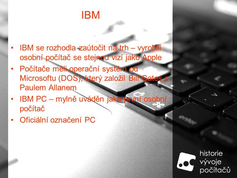 IBM IBM se rozhodla zaútočit na trh – vyrobili osobní počítač se stejnou vizí jako Apple Počítače měli operační systém od Microsoftu (DOS), který založil Bill Gates s Paulem Allanem IBM PC – mylně uváděn jako první osobní počítač Oficiální označení PC