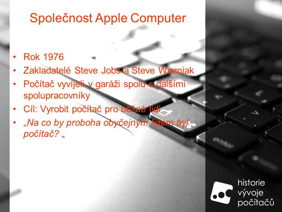 """Společnost Apple Computer Rok 1976 Zakladatelé Steve Jobs a Steve Wozniak Počítač vyvíjeli v garáži spolu s dalšími spolupracovníky Cíl: Vyrobit počítač pro běžné lidi """"Na co by proboha obyčejným lidem byl počítač."""