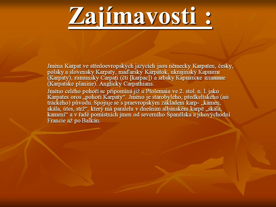 Zajímavosti : Jména Karpat ve středoevropských jazycích jsou německy Karpaten, česky, polsky a slovensky Karpaty, maďarsky Kárpátok, ukrajinsky Карпат