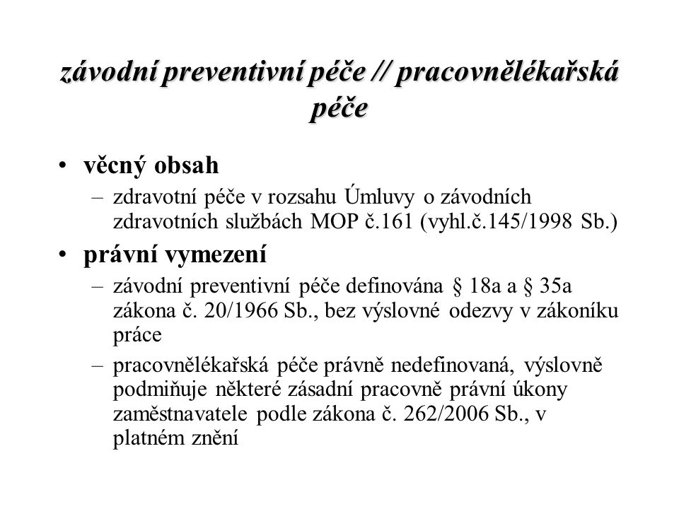 závodní preventivní péče // pracovnělékařská péče věcný obsah –zdravotní péče v rozsahu Úmluvy o závodních zdravotních službách MOP č.161 (vyhl.č.145/1998 Sb.) právní vymezení –závodní preventivní péče definována § 18a a § 35a zákona č.
