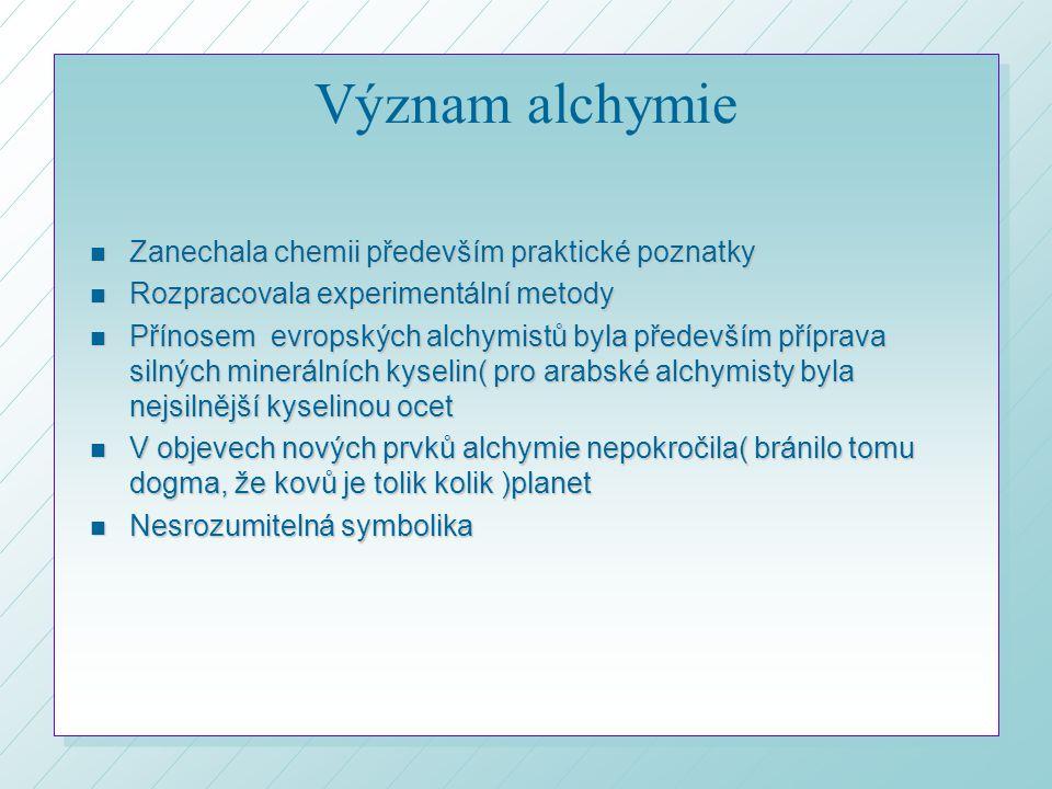 Význam alchymie n Zanechala chemii především praktické poznatky n Rozpracovala experimentální metody n Přínosem evropských alchymistů byla především příprava silných minerálních kyselin( pro arabské alchymisty byla nejsilnější kyselinou ocet n V objevech nových prvků alchymie nepokročila( bránilo tomu dogma, že kovů je tolik kolik )planet n Nesrozumitelná symbolika