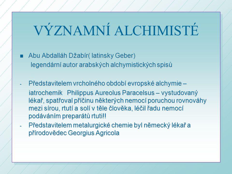 VÝZNAMNÍ ALCHIMISTÉ n Abu Abdalláh Džabír( latinsky Geber) legendární autor arabských alchymistických spisů legendární autor arabských alchymistických spisů - Představitelem vrcholného období evropské alchymie – iatrochemik Philippus Aureolus Paracelsus – vystudovaný lékař, spatřoval příčinu některých nemocí poruchou rovnováhy mezi sírou, rtutí a solí v těle člověka, léčil řadu nemocí podáváním preparátů rtuti!.