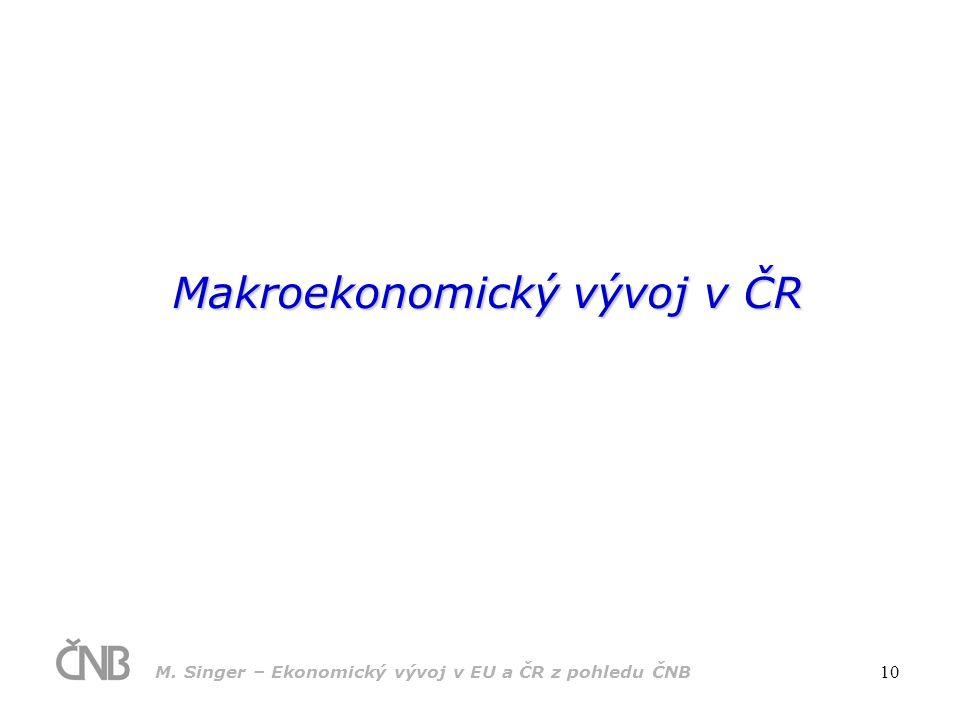 M. Singer – Ekonomický vývoj v EU a ČR z pohledu ČNB 10 Makroekonomický vývoj v ČR
