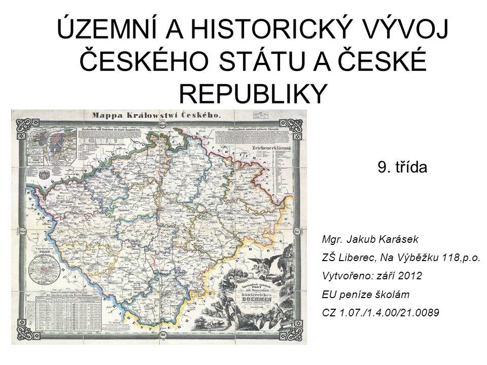 Mgr. Jakub Karásek ZŠ Liberec, Na Výběžku 118,p.o. Vytvořeno: září 2012 EU peníze školám CZ 1.07./1.4.00/21.0089 ÚZEMNÍ A HISTORICKÝ VÝVOJ ČESKÉHO STÁ
