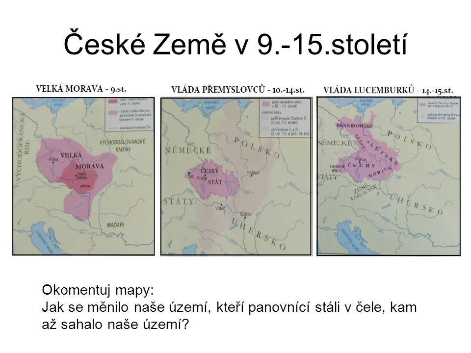 České Země v 9.-15.století Okomentuj mapy: Jak se měnilo naše území, kteří panovnící stáli v čele, kam až sahalo naše území?