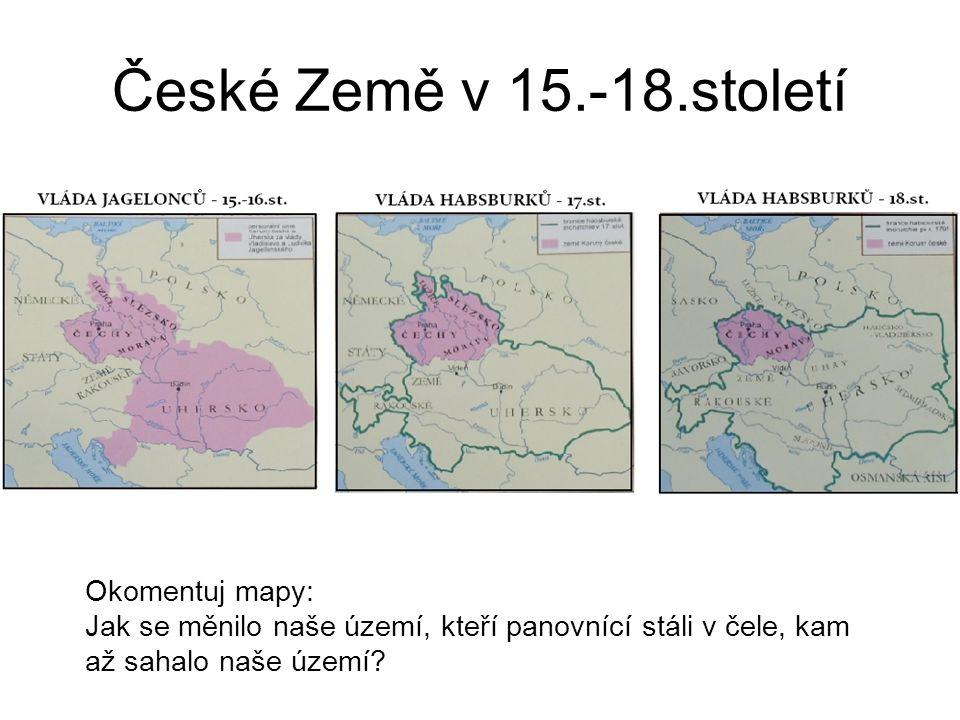 České Země v 15.-18.století Okomentuj mapy: Jak se měnilo naše území, kteří panovnící stáli v čele, kam až sahalo naše území?