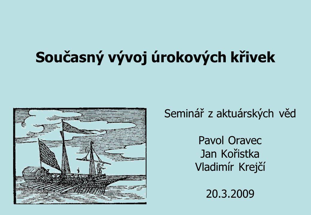 Seminář z aktuárských věd Pavol Oravec Jan Kořistka Vladimír Krejčí 20.3.2009 Současný vývoj úrokových křivek