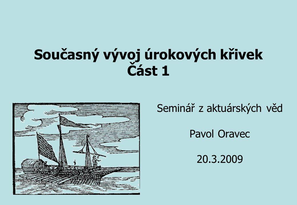 Seminář z aktuárských věd Pavol Oravec 20.3.2009 Současný vývoj úrokových křivek Část 1