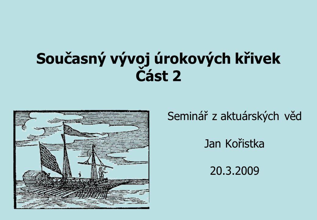 Seminář z aktuárských věd Jan Kořistka 20.3.2009 Současný vývoj úrokových křivek Část 2