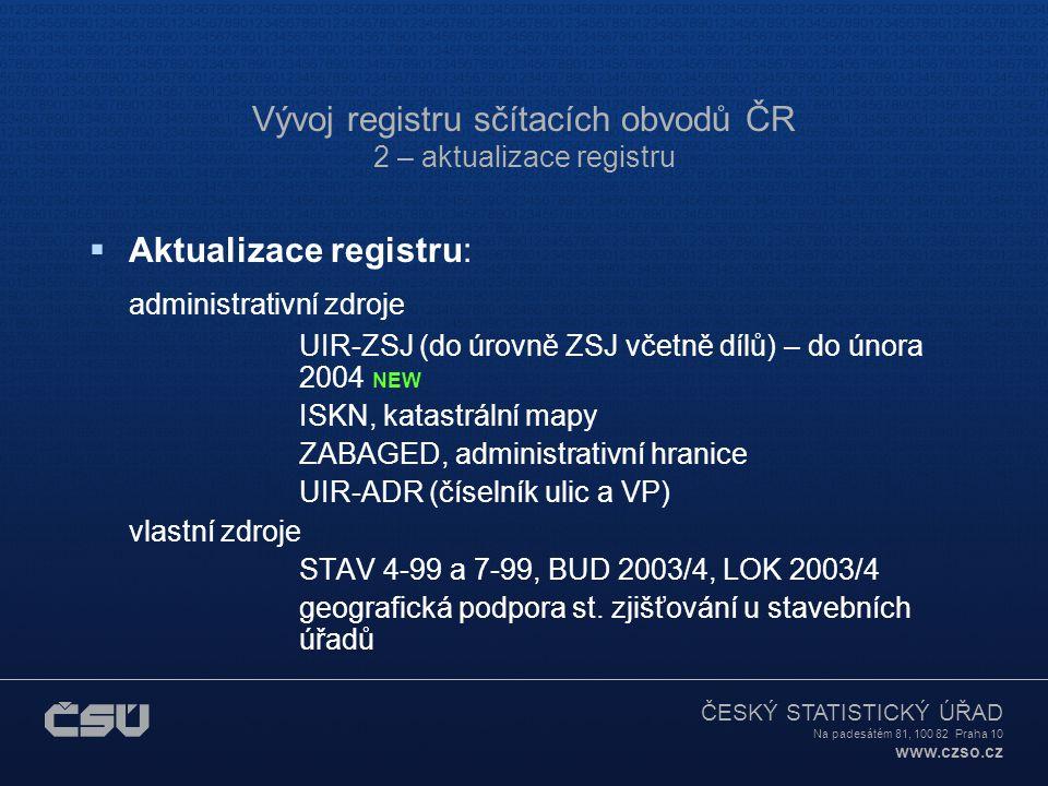 ČESKÝ STATISTICKÝ ÚŘAD Na padesátém 81, 100 82 Praha 10 www.czso.cz Vývoj registru sčítacích obvodů ČR 2 – aktualizace registru  Aktualizace registru: administrativní zdroje UIR-ZSJ (do úrovně ZSJ včetně dílů) – do února 2004 NEW ISKN, katastrální mapy ZABAGED, administrativní hranice UIR-ADR (číselník ulic a VP) vlastní zdroje STAV 4-99 a 7-99, BUD 2003/4, LOK 2003/4 geografická podpora st.