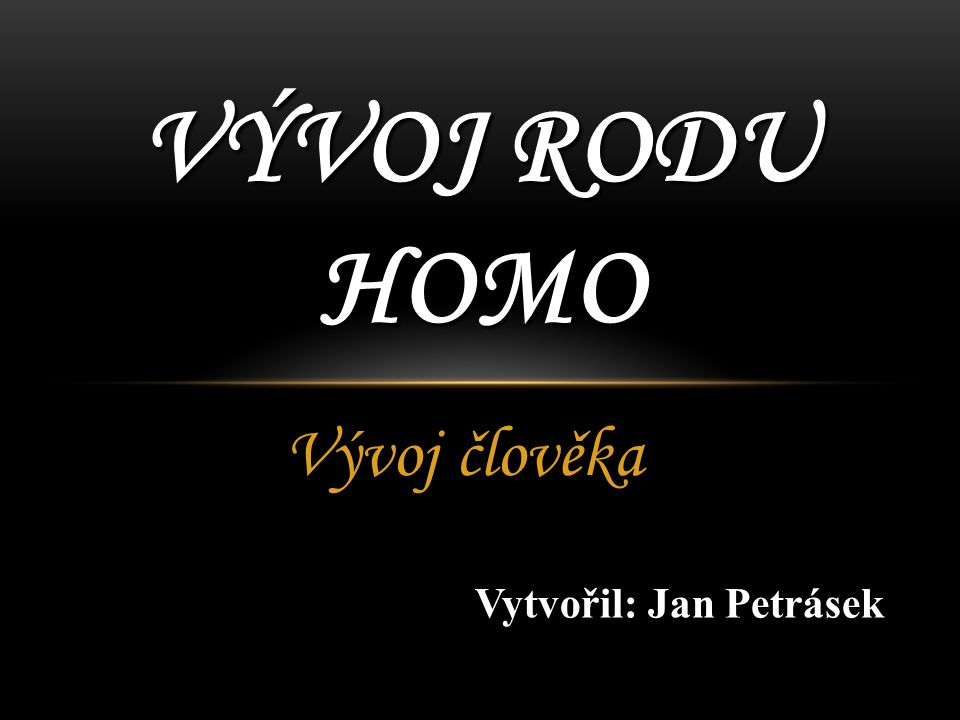 Vývoj člověka VÝVOJ RODU HOMO Vytvořil: Jan Petrásek