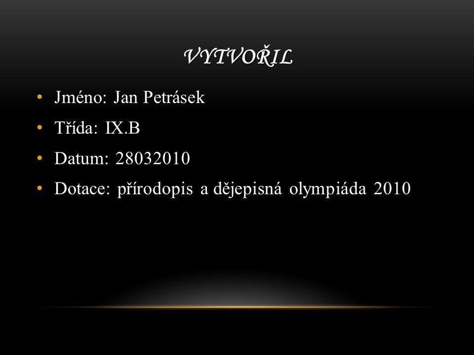 VYTVOŘIL Jméno: Jan Petrásek Třída: IX.B Datum: 28032010 Dotace: přírodopis a dějepisná olympiáda 2010