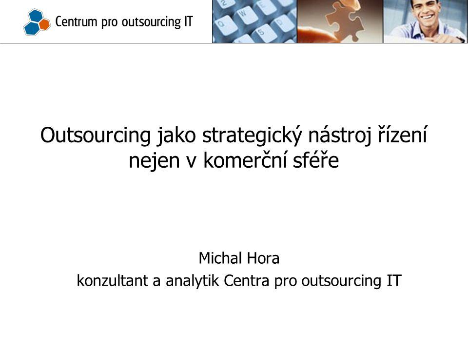 Outsourcing jako strategický nástroj řízení nejen v komerční sféře Michal Hora konzultant a analytik Centra pro outsourcing IT