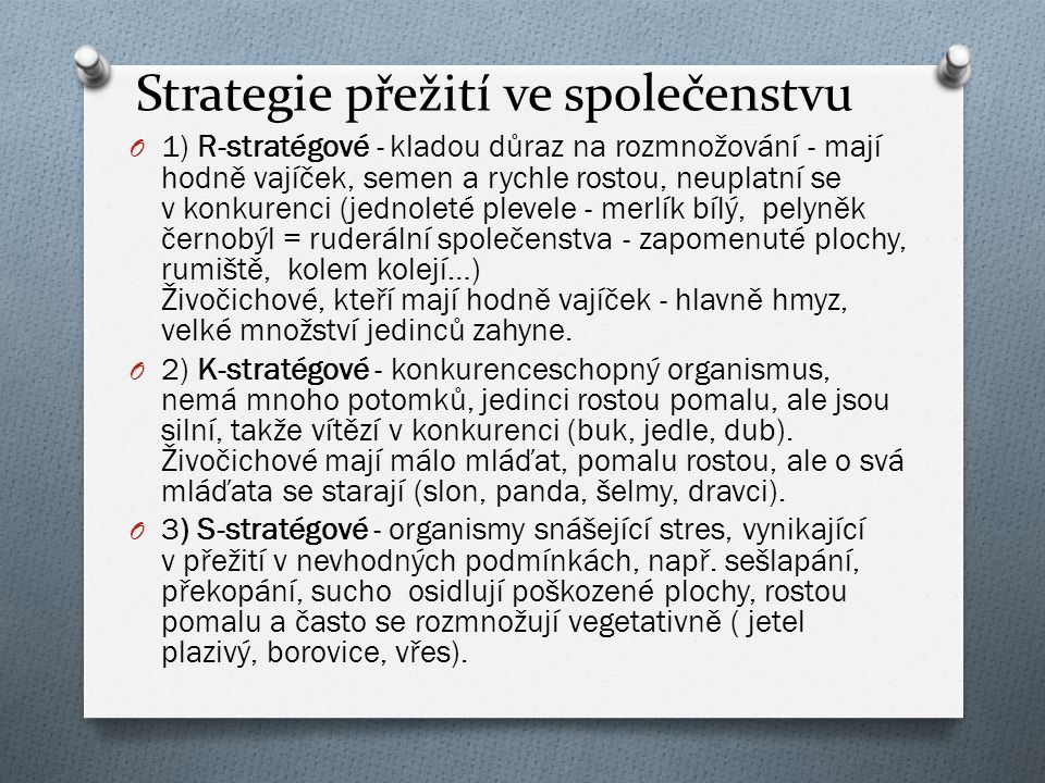 Strategie přežití ve společenstvu O 1) R-stratégové - kladou důraz na rozmnožování - mají hodně vajíček, semen a rychle rostou, neuplatní se v konkure