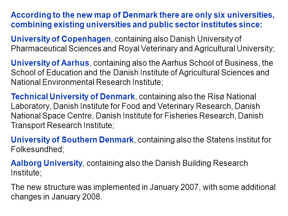 According to the new map of Denmark there are only six universities, combining existing universities and public sector institutes since: University of Copenhagen, containing also Danish University of Pharmaceutical Sciences and Royal Veterinary and Agricultural University; University of Aarhus, containing also the Aarhus School of Business, the School of Education and the Danish Institute of Agricultural Sciences and National Environmental Research Institute; Technical University of Denmark, containing also the Risø National Laboratory, Danish Institute for Food and Veterinary Research, Danish National Space Centre, Danish Institute for Fisheries Research, Danish Transport Research Institute; University of Southern Denmark, containing also the Statens Institut for Folkesundhed; Aalborg University, containing also the Danish Building Research Institute; The new structure was implemented in January 2007, with some additional changes in January 2008.