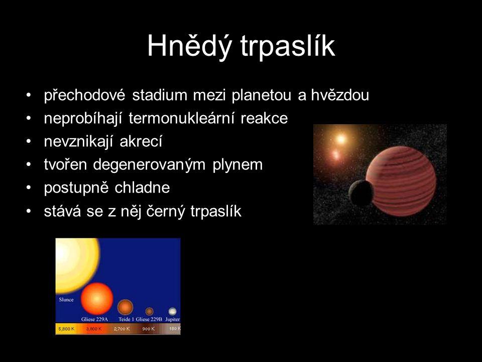 přechodové stadium mezi planetou a hvězdou neprobíhají termonukleární reakce nevznikají akrecí tvořen degenerovaným plynem postupně chladne stává se z něj černý trpaslík Hnědý trpaslík