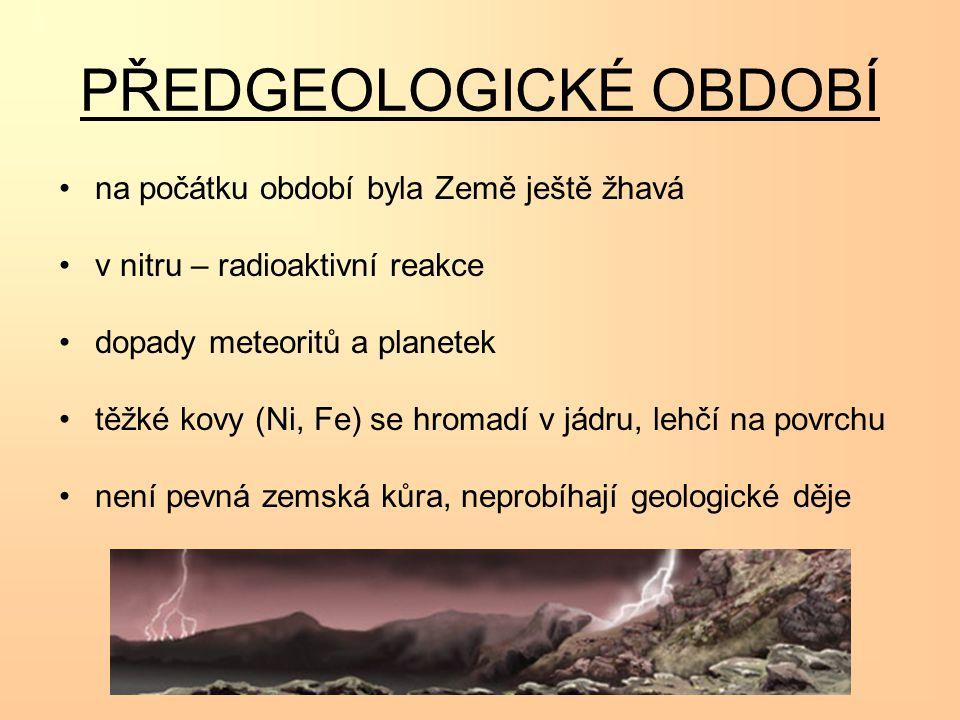 PŘEDGEOLOGICKÉ OBDOBÍ na počátku období byla Země ještě žhavá v nitru – radioaktivní reakce dopady meteoritů a planetek těžké kovy (Ni, Fe) se hromadí v jádru, lehčí na povrchu není pevná zemská kůra, neprobíhají geologické děje