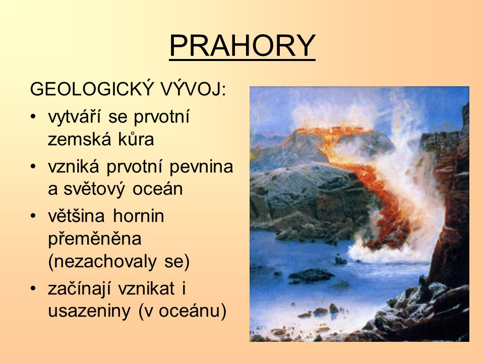 PRAHORY GEOLOGICKÝ VÝVOJ: vytváří se prvotní zemská kůra vzniká prvotní pevnina a světový oceán většina hornin přeměněna (nezachovaly se) začínají vznikat i usazeniny (v oceánu)