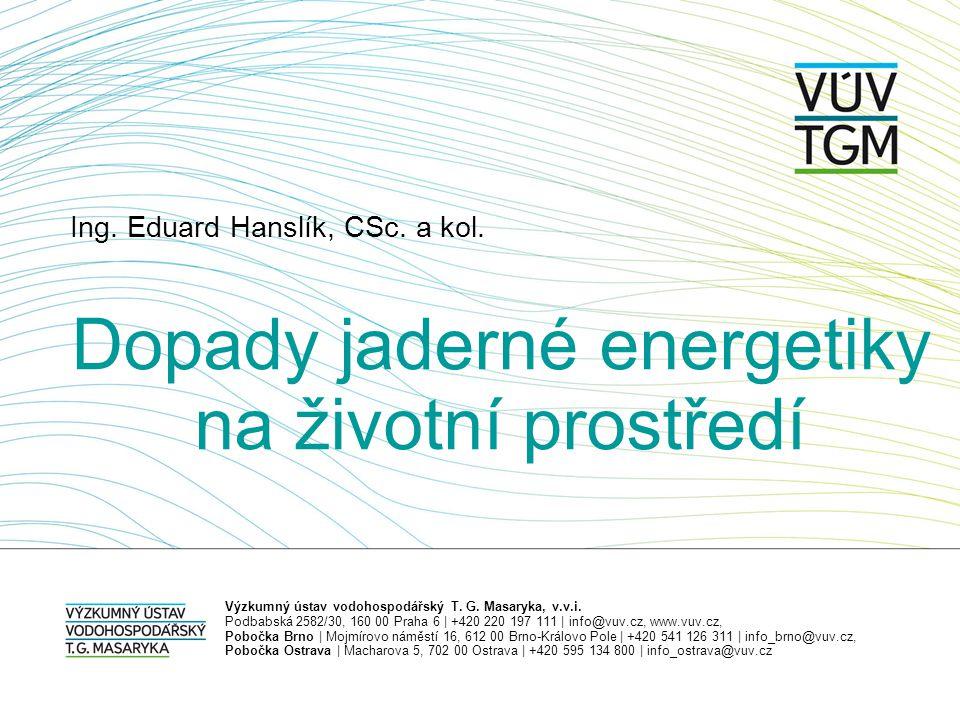 Ing. Eduard Hanslík, CSc. a kol. Dopady jaderné energetiky na životní prostředí Výzkumný ústav vodohospodářský T. G. Masaryka, v.v.i. Podbabská 2582/3