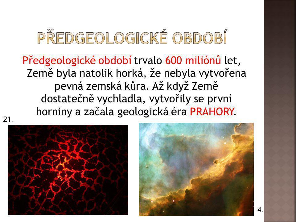 Předgeologické období trvalo 600 miliónů let, Země byla natolik horká, že nebyla vytvořena pevná zemská kůra. Až když Země dostatečně vychladla, vytvo