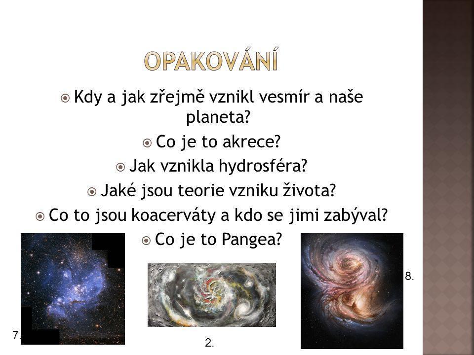  Kdy a jak zřejmě vznikl vesmír a naše planeta?  Co je to akrece?  Jak vznikla hydrosféra?  Jaké jsou teorie vzniku života?  Co to jsou koacervát
