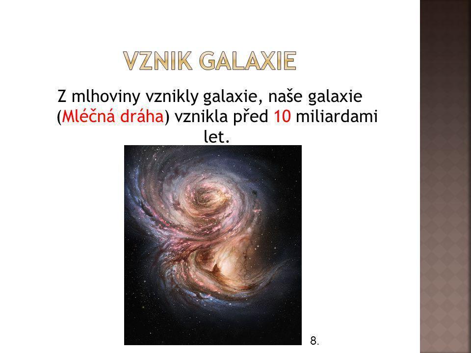 Z mlhoviny vznikly galaxie, naše galaxie (Mléčná dráha) vznikla před 10 miliardami let. 8.