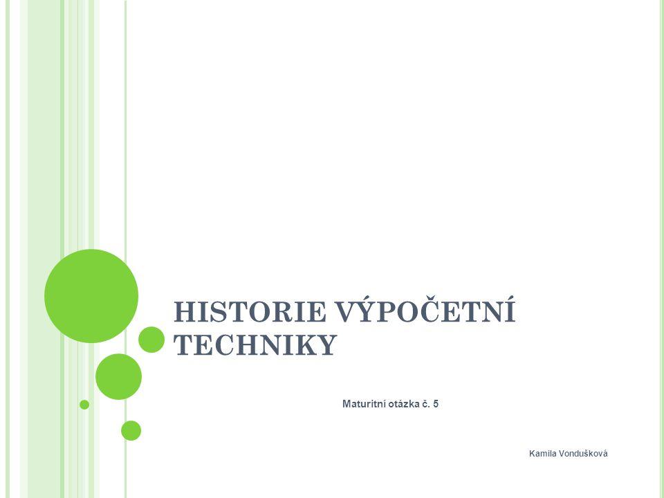 HISTORIE VÝPOČETNÍ TECHNIKY Maturitní otázka č. 5 Kamila Vondušková