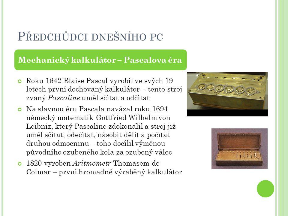 P ŘEDCHŮDCI DNEŠNÍHO PC Roku 1642 Blaise Pascal vyrobil ve svých 19 letech první dochovaný kalkulátor – tento stroj zvaný Pascaline uměl sčítat a odčí