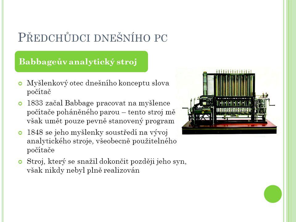 P ŘEDCHŮDCI DNEŠNÍHO PC Myšlenkový otec dnešního konceptu slova počítač 1833 začal Babbage pracovat na myšlence počítače poháněného parou – tento stro