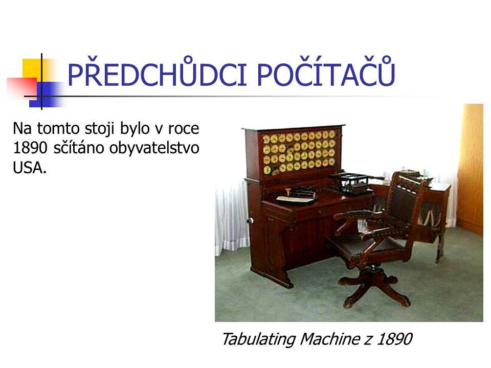 PŘEDCHŮDCI POČÍTAČŮ Tabulating Machine z 1890 Na tomto stoji bylo v roce 1890 sčítáno obyvatelstvo USA.
