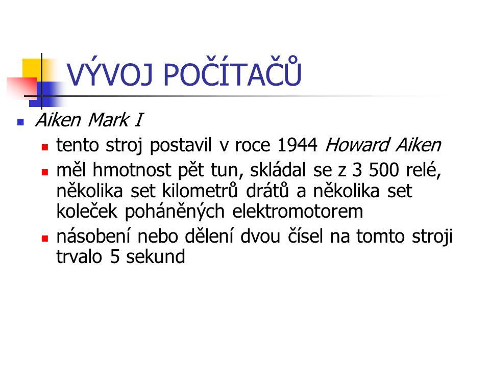 VÝVOJ POČÍTAČŮ Aiken Mark I tento stroj postavil v roce 1944 Howard Aiken měl hmotnost pět tun, skládal se z 3 500 relé, několika set kilometrů drátů