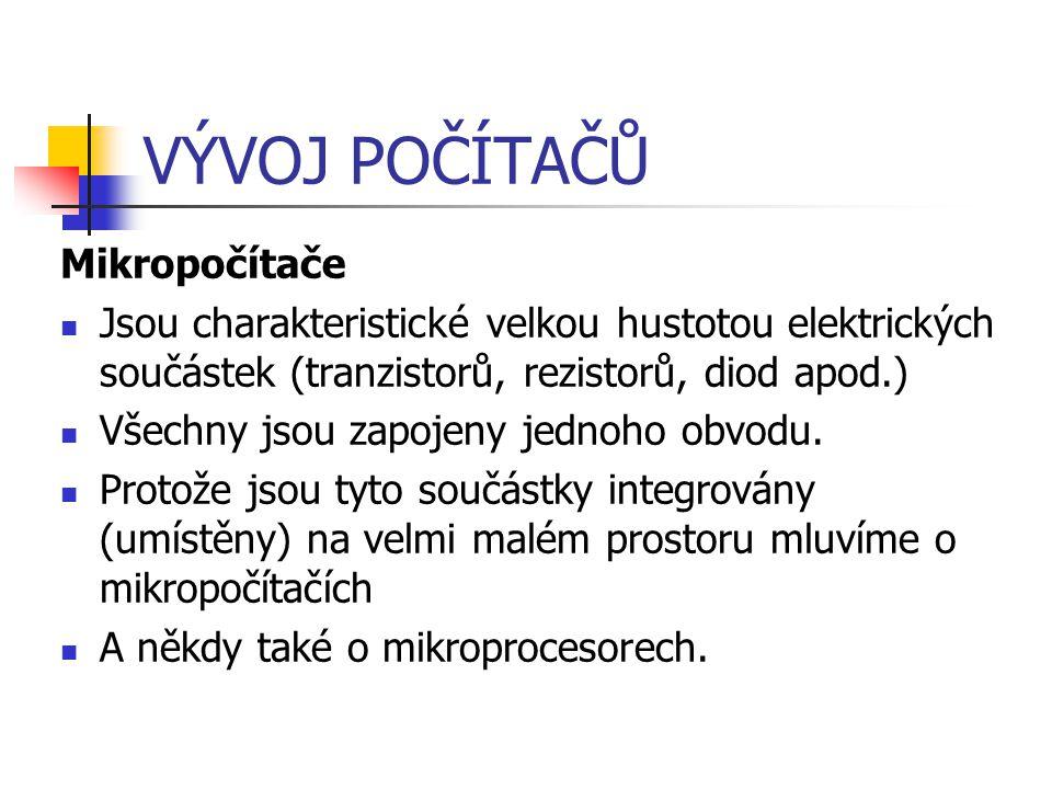 VÝVOJ POČÍTAČŮ Mikropočítače Jsou charakteristické velkou hustotou elektrických součástek (tranzistorů, rezistorů, diod apod.) Všechny jsou zapojeny j