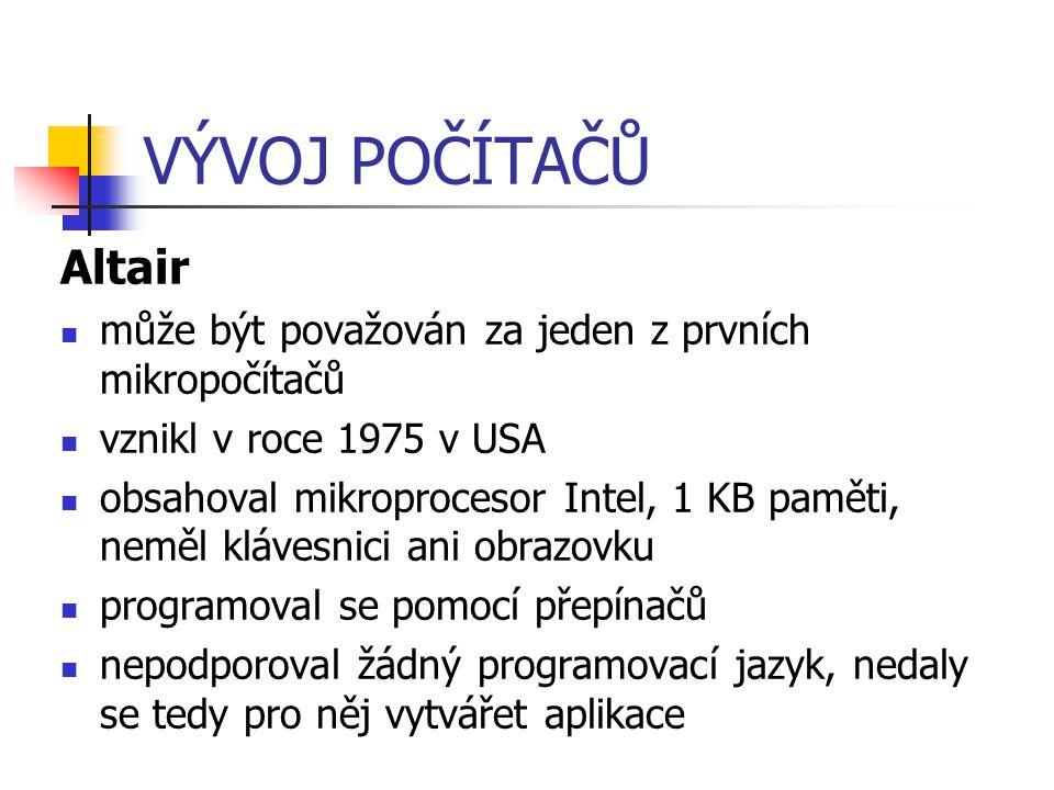 VÝVOJ POČÍTAČŮ Altair může být považován za jeden z prvních mikropočítačů vznikl v roce 1975 v USA obsahoval mikroprocesor Intel, 1 KB paměti, neměl k