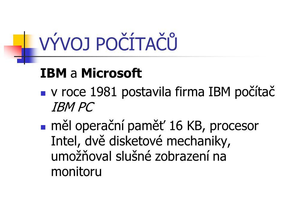 VÝVOJ POČÍTAČŮ IBM a Microsoft v roce 1981 postavila firma IBM počítač IBM PC měl operační paměť 16 KB, procesor Intel, dvě disketové mechaniky, umožň