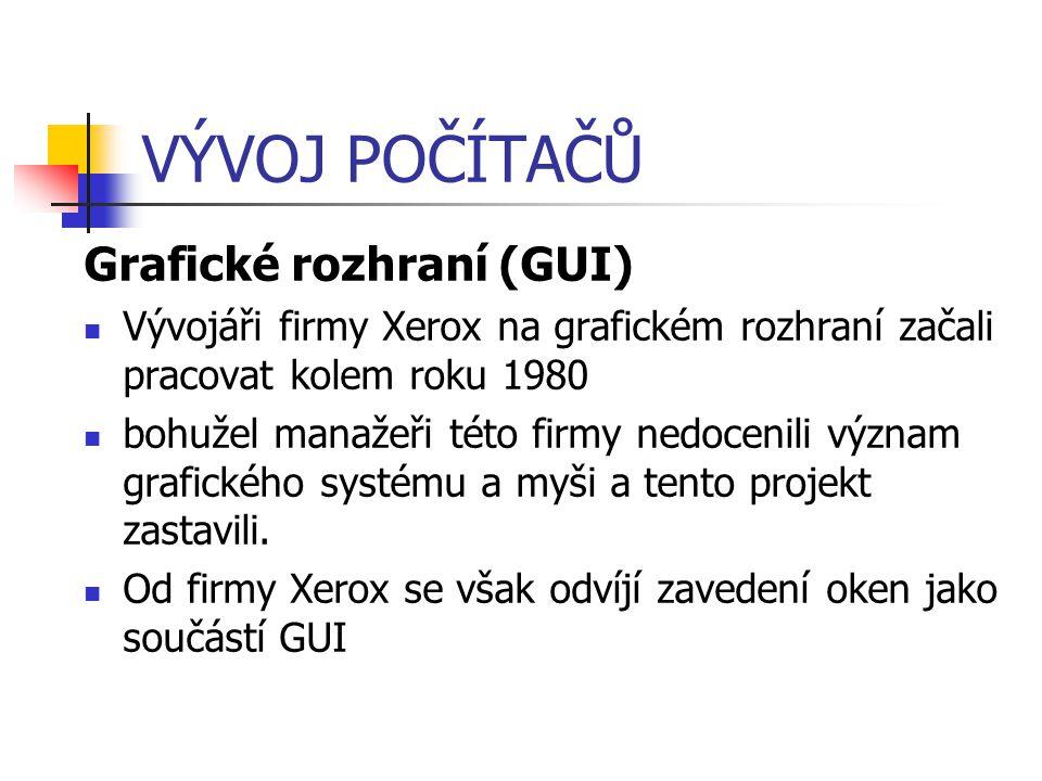 VÝVOJ POČÍTAČŮ Grafické rozhraní (GUI) Vývojáři firmy Xerox na grafickém rozhraní začali pracovat kolem roku 1980 bohužel manažeři této firmy nedoceni